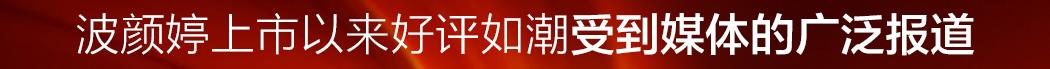 波颜婷上市以来好评如潮受到媒体的广泛报道